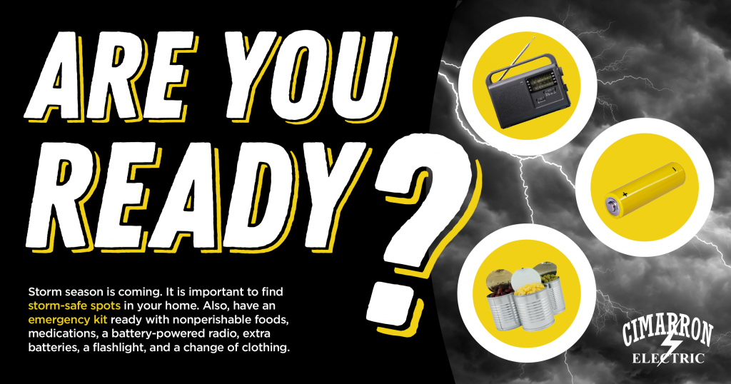 Are You Ready? Storm season is coming. It is important to find storm-safe spots in your home. Also, have an emergency kit ready with nonperishable foods, medications, a battery-powered radio, extra batteries, a flashlight, and a change of clothing.